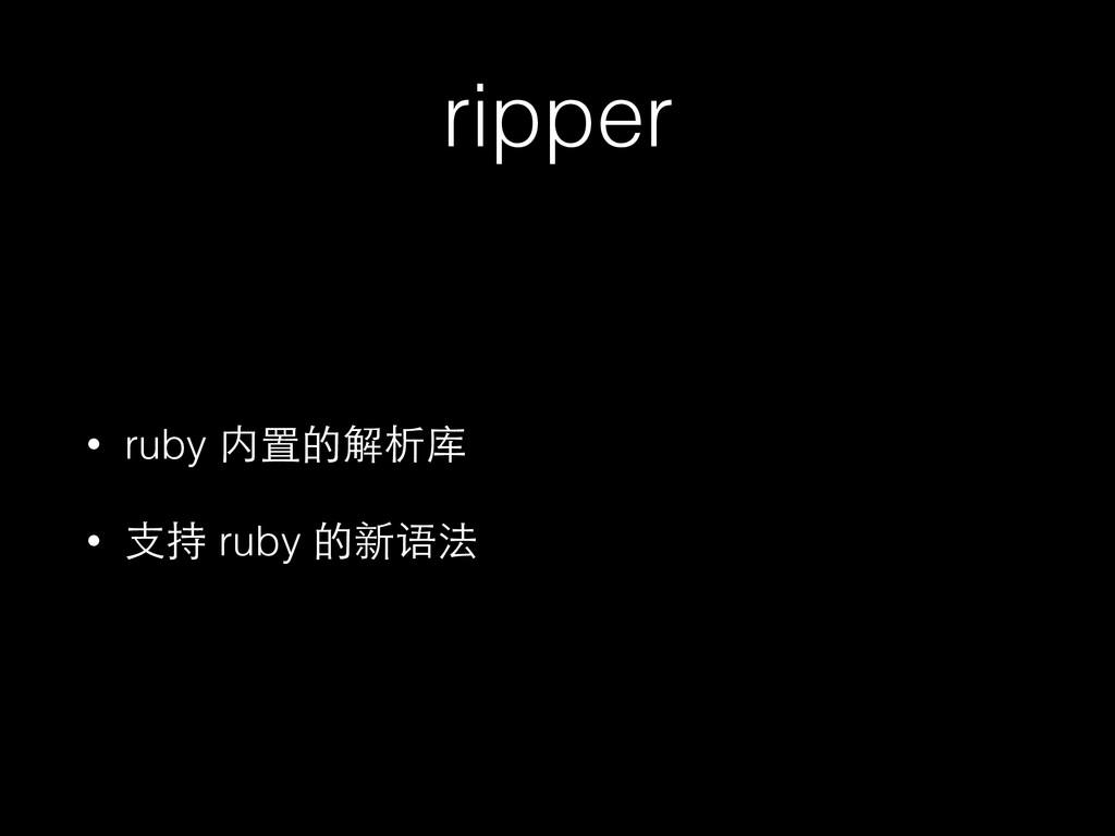ripper • ruby 内置的解析库 • ⽀支持 ruby 的新语法