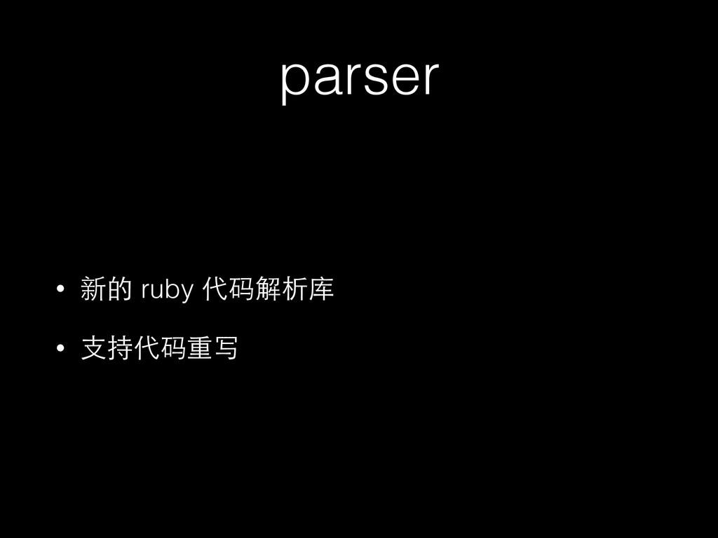 parser • 新的 ruby 代码解析库 • ⽀支持代码重写