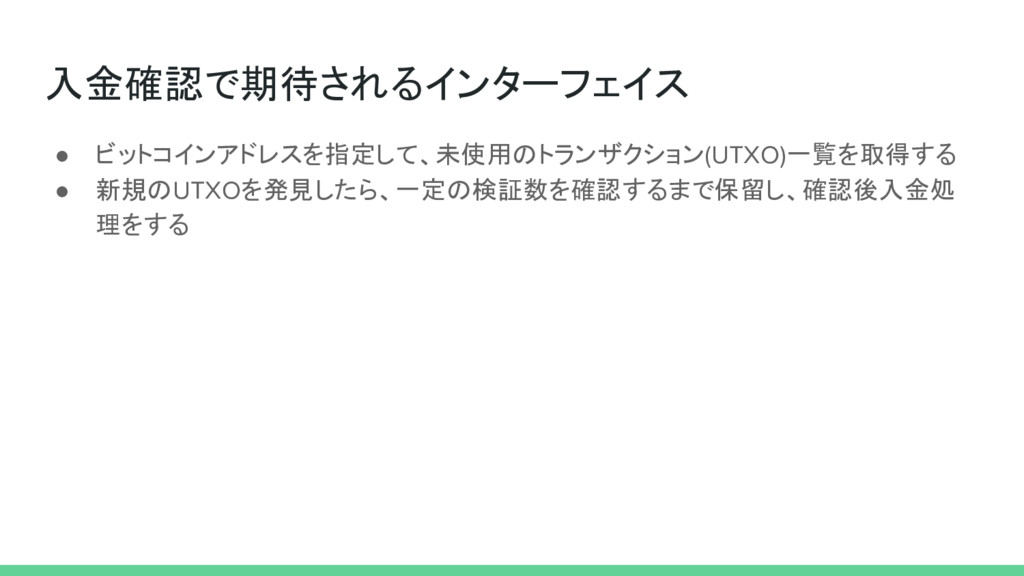 入金確認で期待されるインターフェイス ● ビットコインアドレスを指定して、未使用のトランザクシ...