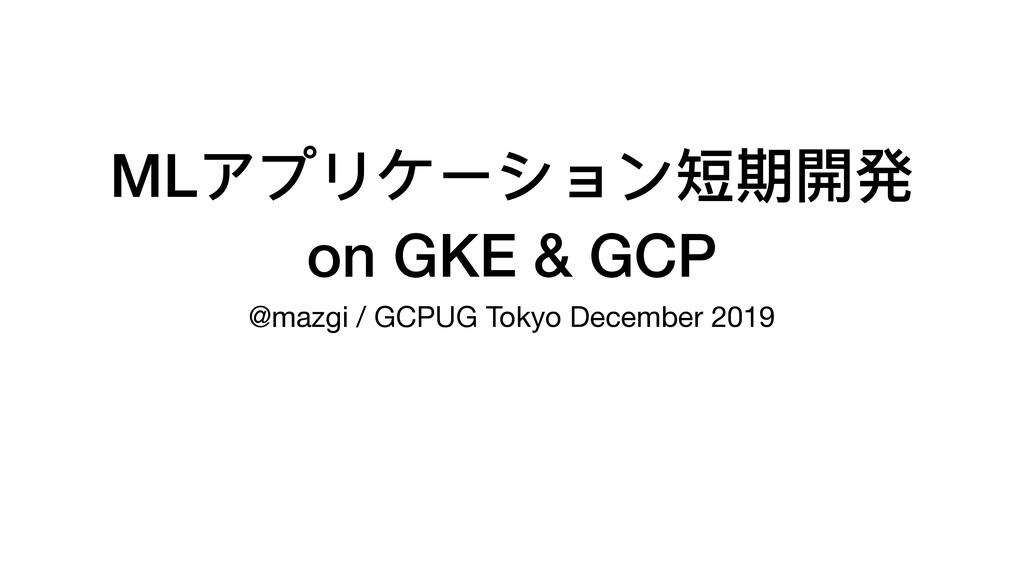 MLアプリケーション短期開発 on GKE & GCP @mazgi / GCPUG Toky...
