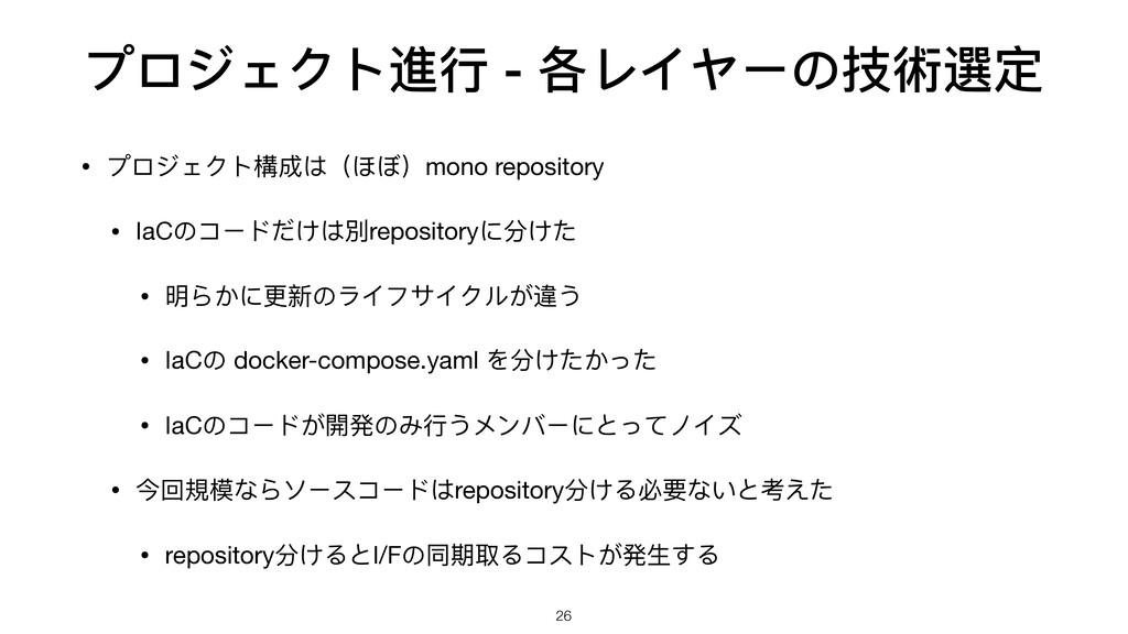 プロジェクト進⾏行行 - 各レイヤーの技術選定 • プロジェクト構成は(ほぼ)mono rep...