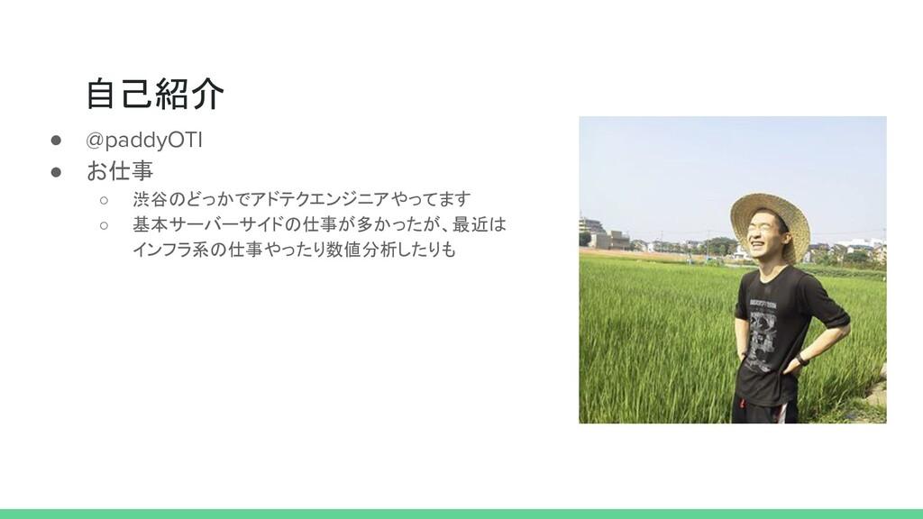 自己紹介 ● @paddyOTI ● お仕事 ○ 渋谷のどっかでアドテクエンジニアやってます ...