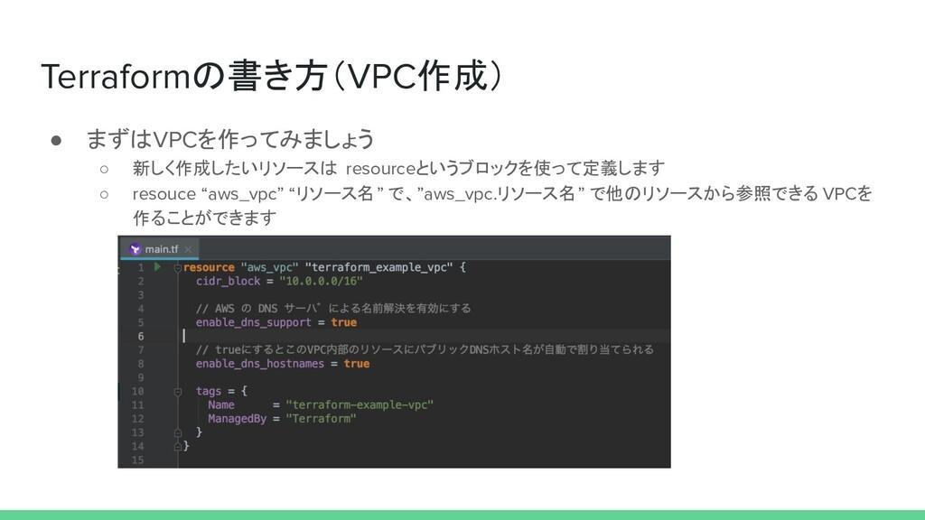 Terraformの書き方(VPC作成) ● まずはVPCを作ってみましょう ○ 新しく作成し...
