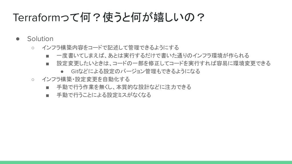 Terraformって何?使うと何が嬉しいの? ● Solution ○ インフラ構築内容をコ...