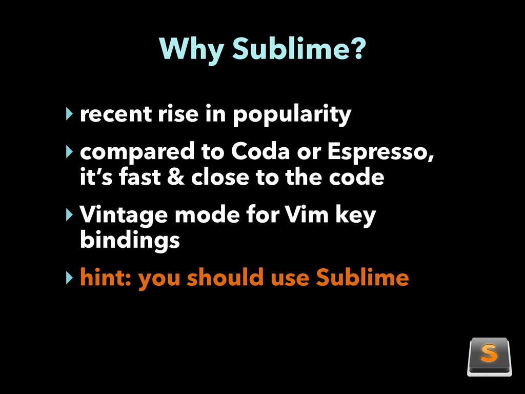 Why Sublime? ‣ recent rise in popularity ‣ comp...