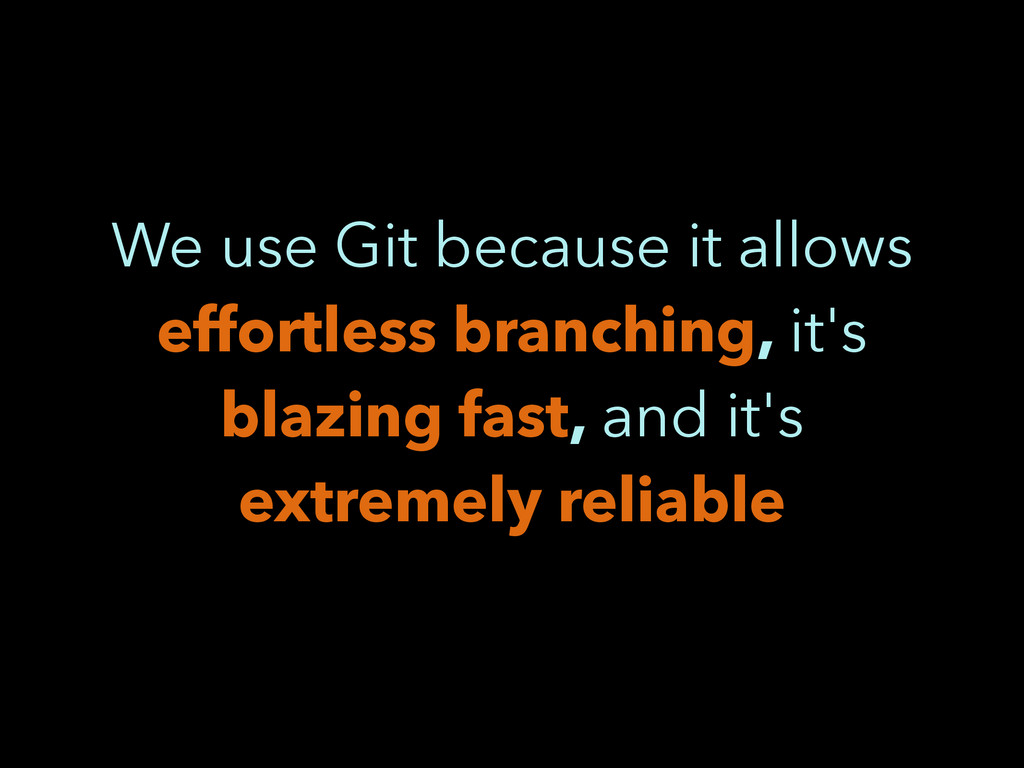 We use Git because it allows effortless branchi...