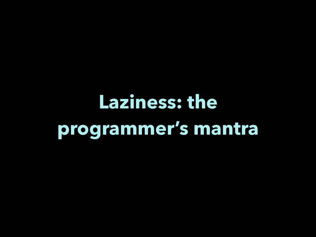 Laziness: the programmer's mantra