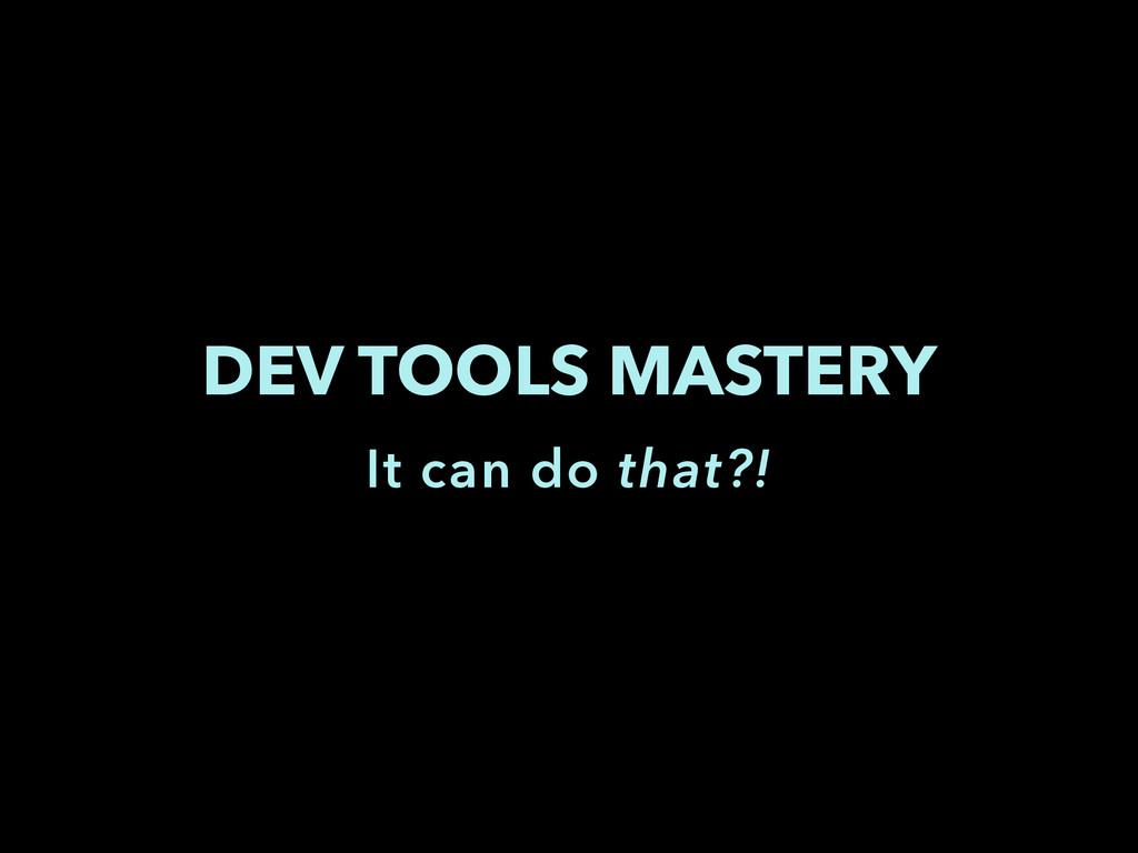 DEV TOOLS MASTERY It can do that?!