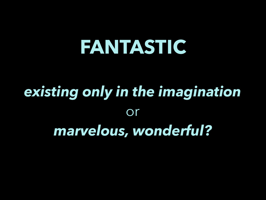 FANTASTIC existing only in the imagination or m...