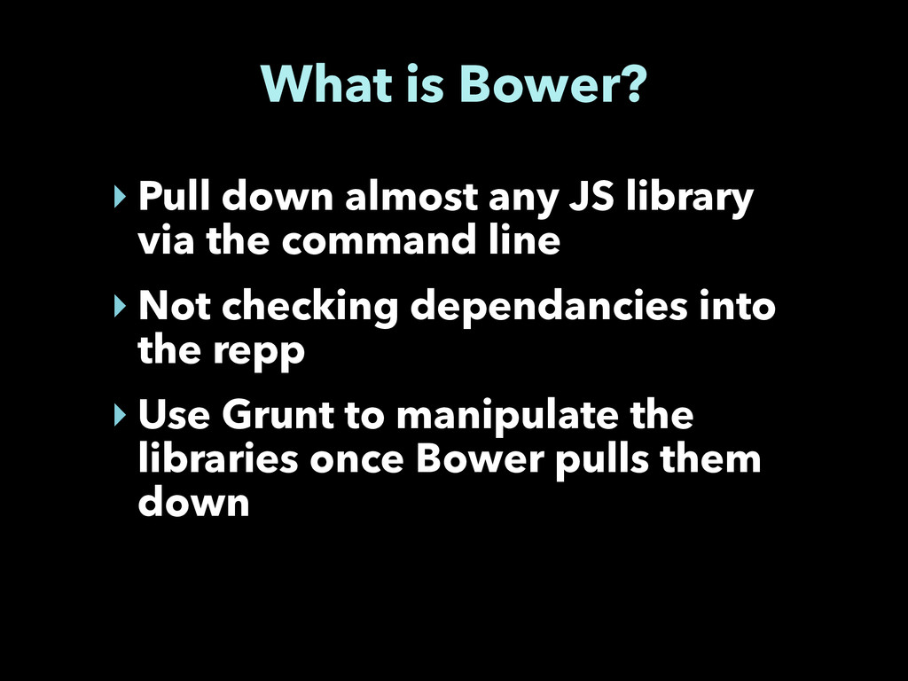 What is Bower? ‣ Pull down almost any JS librar...