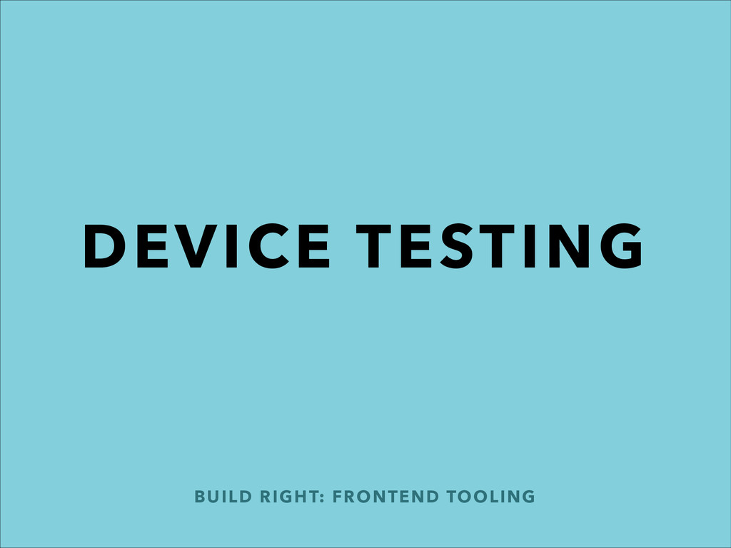 DEVICE TESTING BUILD RIGHT: FRONTEND TOOLING