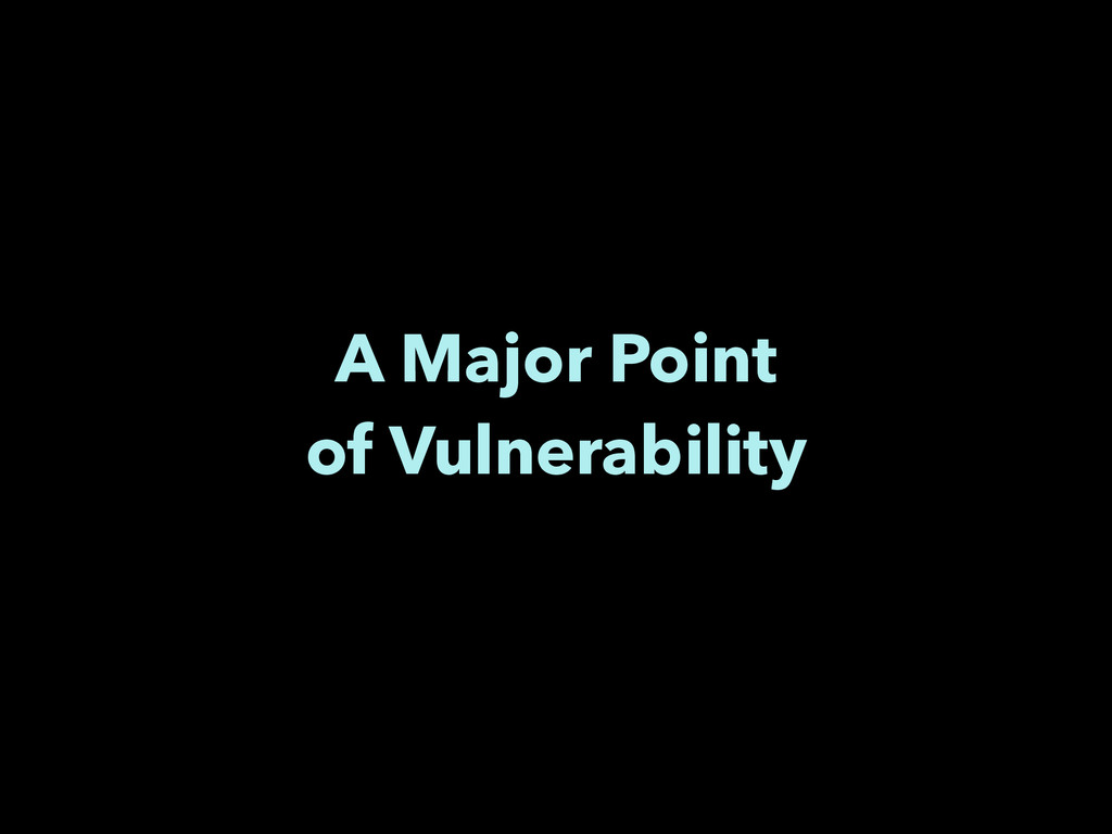 A Major Point of Vulnerability