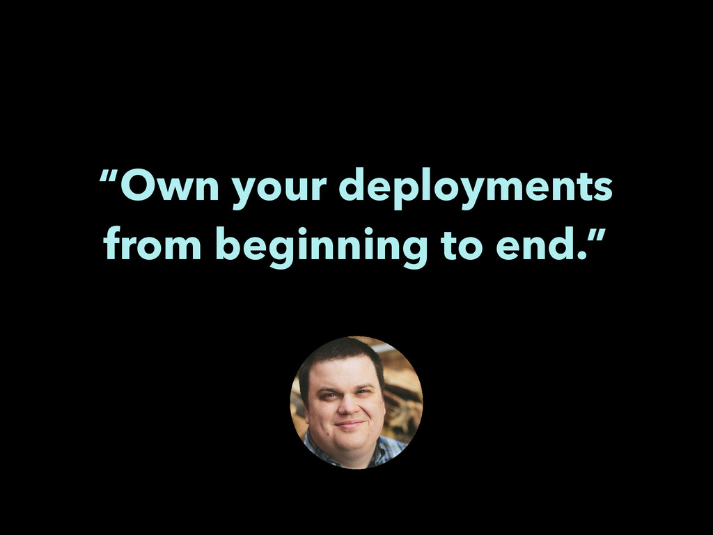 """Own your deployments from beginning to end."" !"
