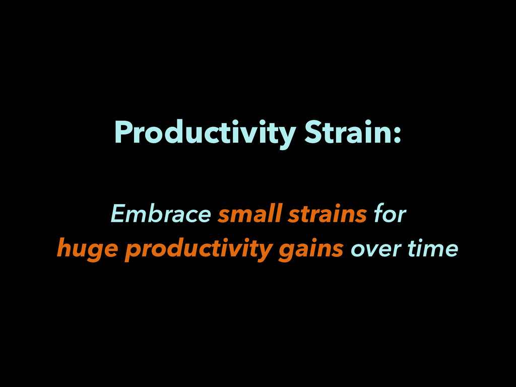 Productivity Strain: ! Embrace small strains fo...