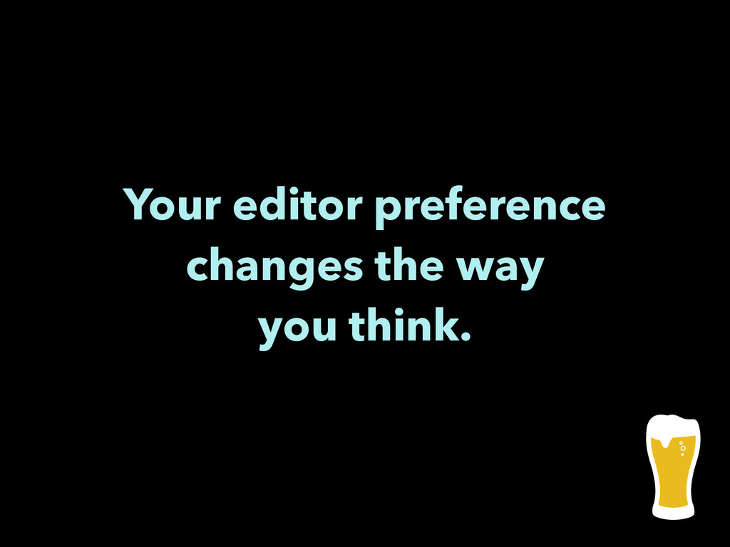 Your editor preference changes the way you thin...