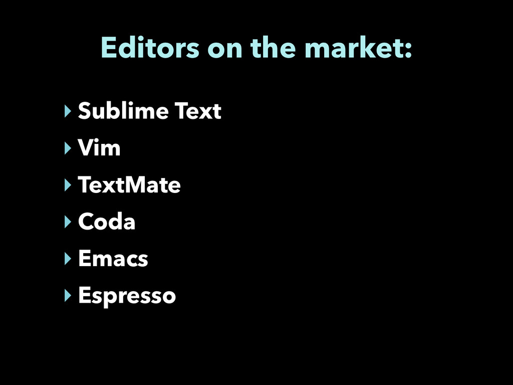 Editors on the market: ‣ Sublime Text ‣ Vim ‣ T...