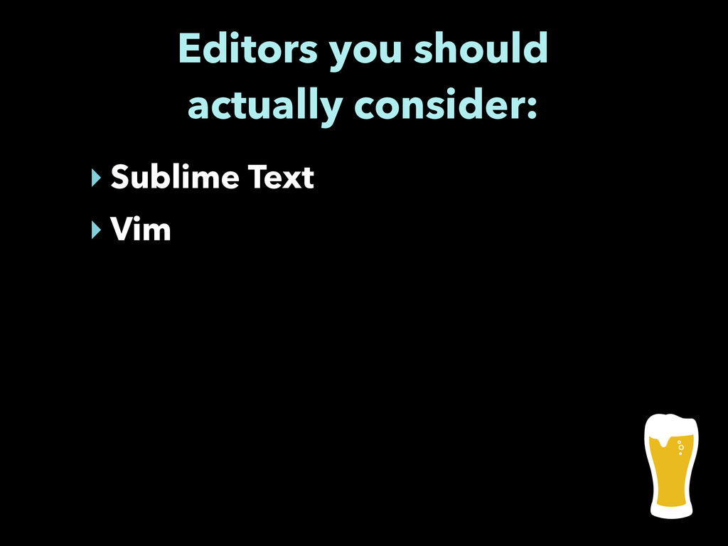 Editors you should actually consider: ‣ Sublime...