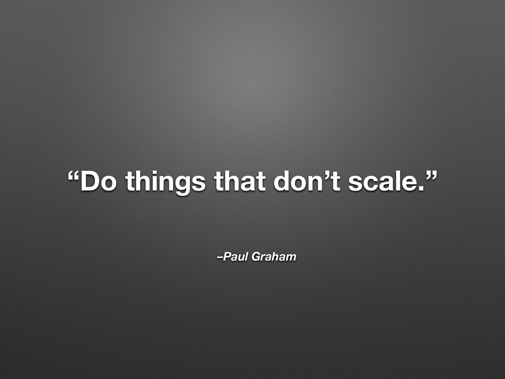 "–Paul Graham ""Do things that don't scale."""