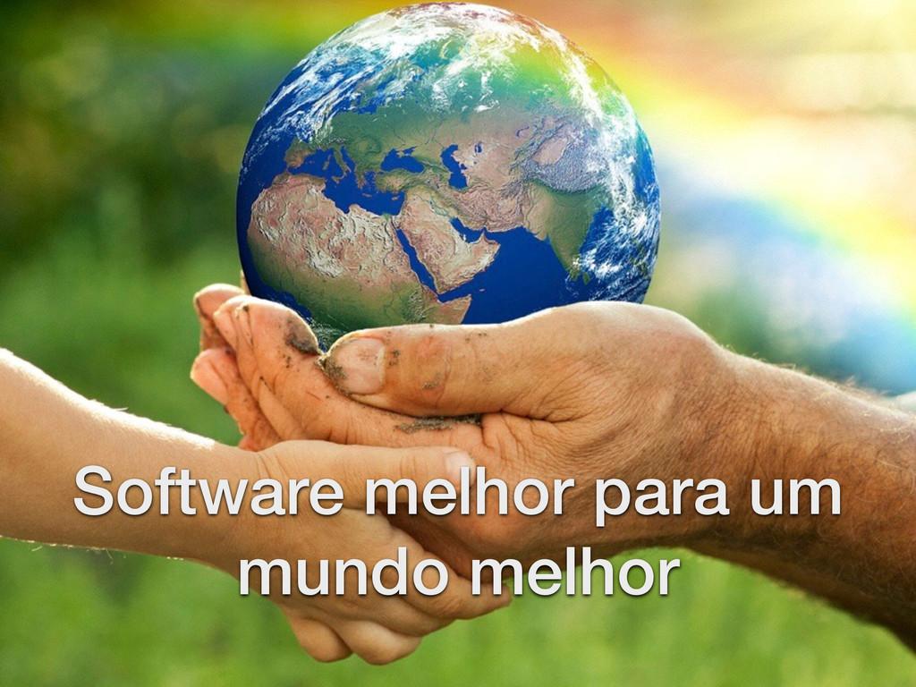 Software melhor para um mundo melhor