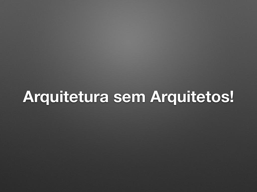 Arquitetura sem Arquitetos!