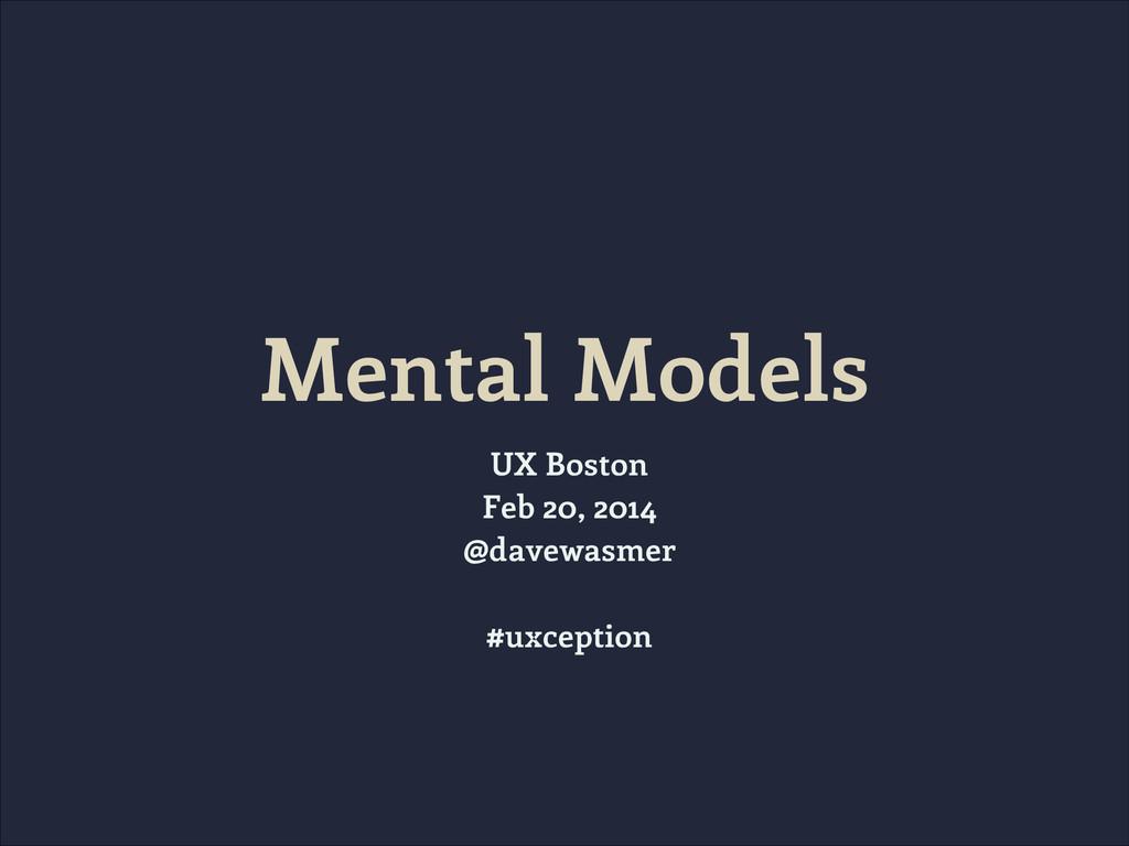 Mental Models UX Boston Feb 20, 2014 @davewasme...
