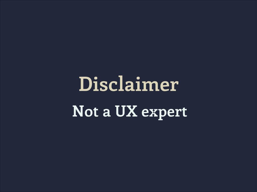 Disclaimer Not a UX expert