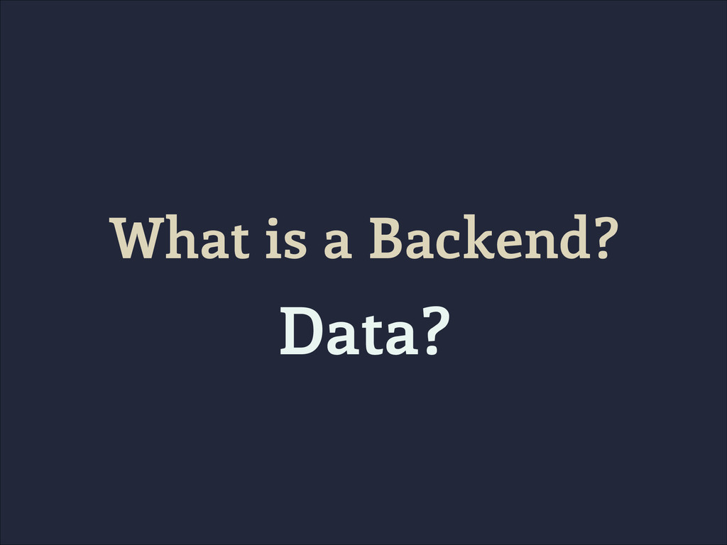 What is a Backend? Data?