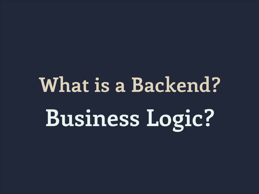 What is a Backend? Business Logic?