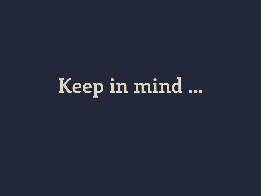 Keep in mind …