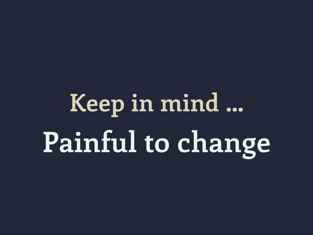 Keep in mind … Painful to change