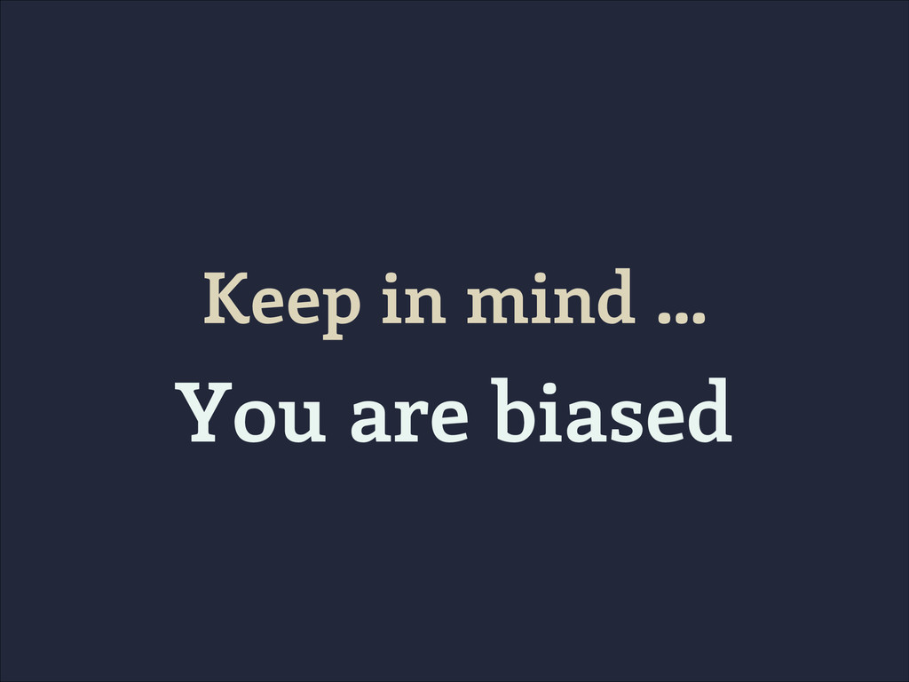 Keep in mind … You are biased