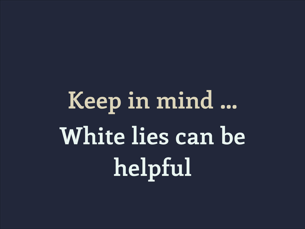 Keep in mind … White lies can be helpful