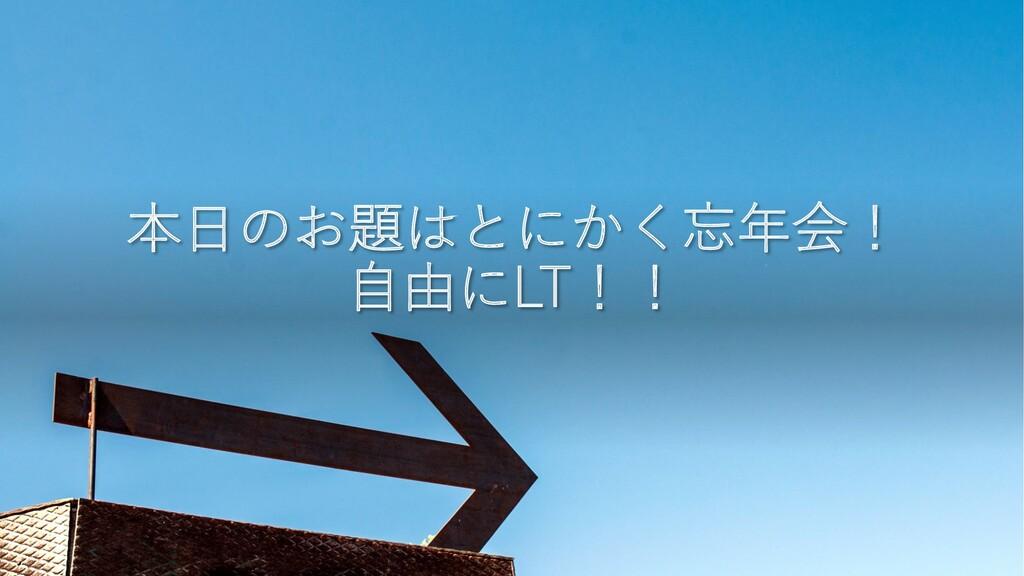 本⽇のお題はとにかく忘年会! ⾃由にLT!!