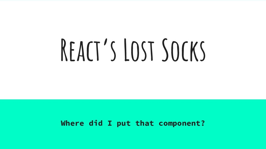 React's Lost Socks Where did I put that compone...