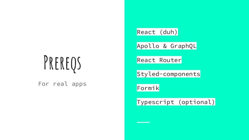 Prereqs For real apps React (duh) Apollo & Grap...