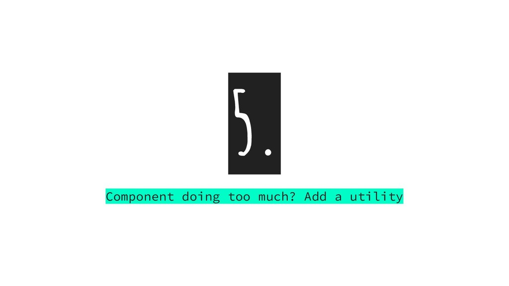 5. Component doing too much? Add a utility