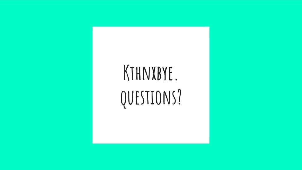 Kthnxbye. questions?