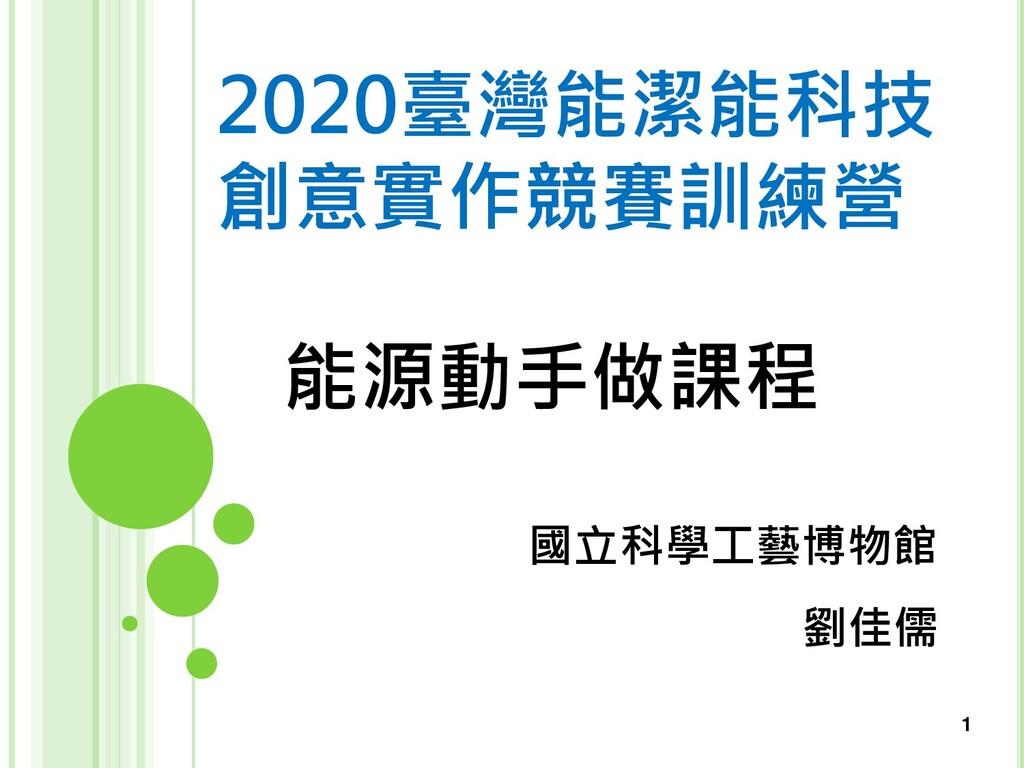 1 能源動手做課程 國立科學工藝博物館 劉佳儒 2020臺灣能潔能科技 創意實作競賽訓練營