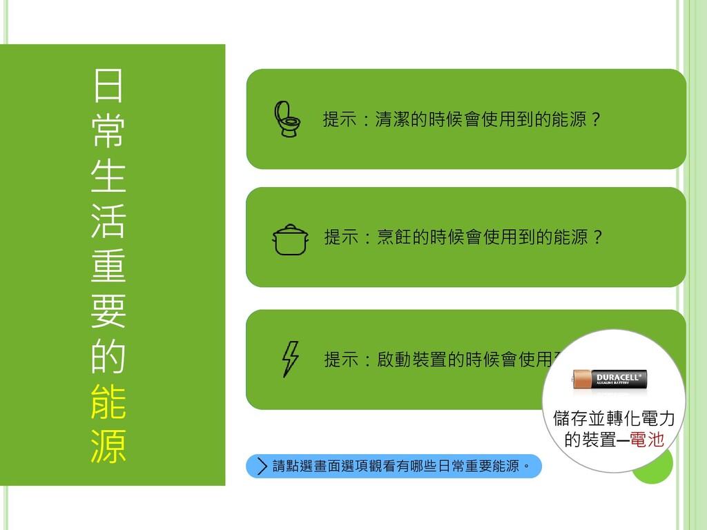 答案:電力。 答案:天然氣。 答案:水資源 日 常 生 活 重 要 的 能 源 請點選畫面選項...