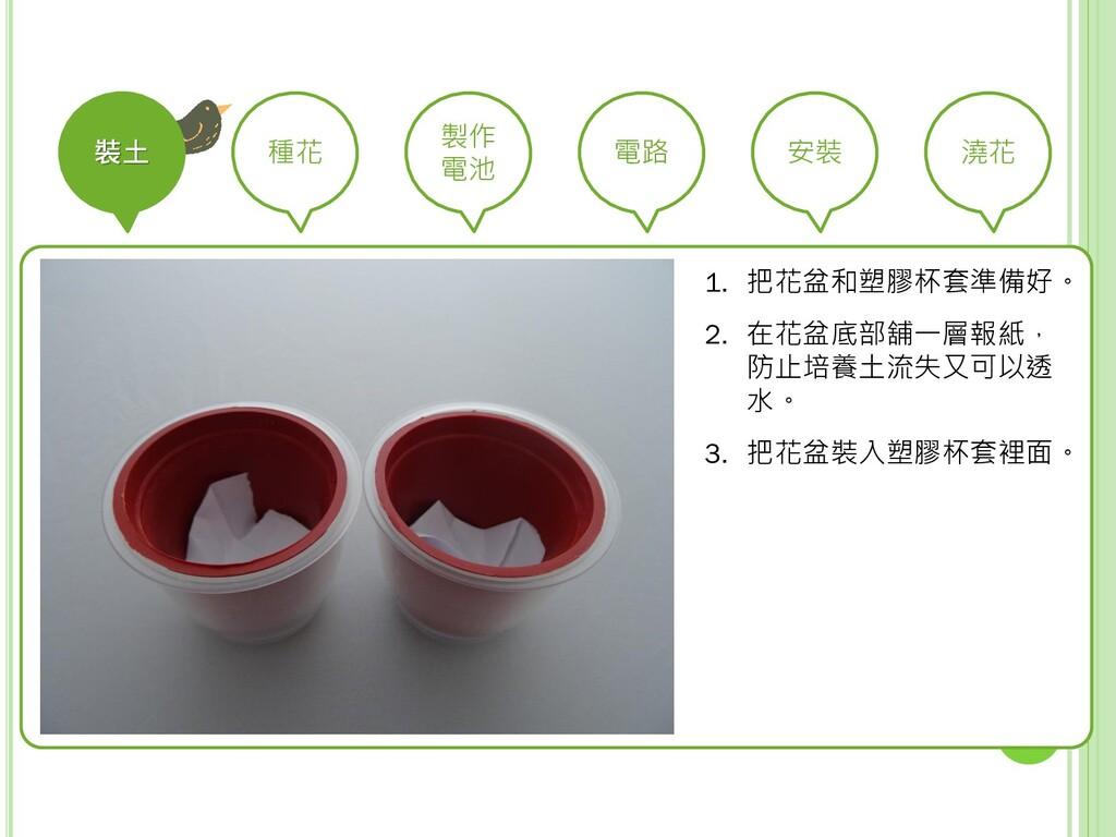 裝土 種花 製作 電池 電路 安裝 澆花 1. 把花盆和塑膠杯套準備好。 2. 在花盆底部舖一...