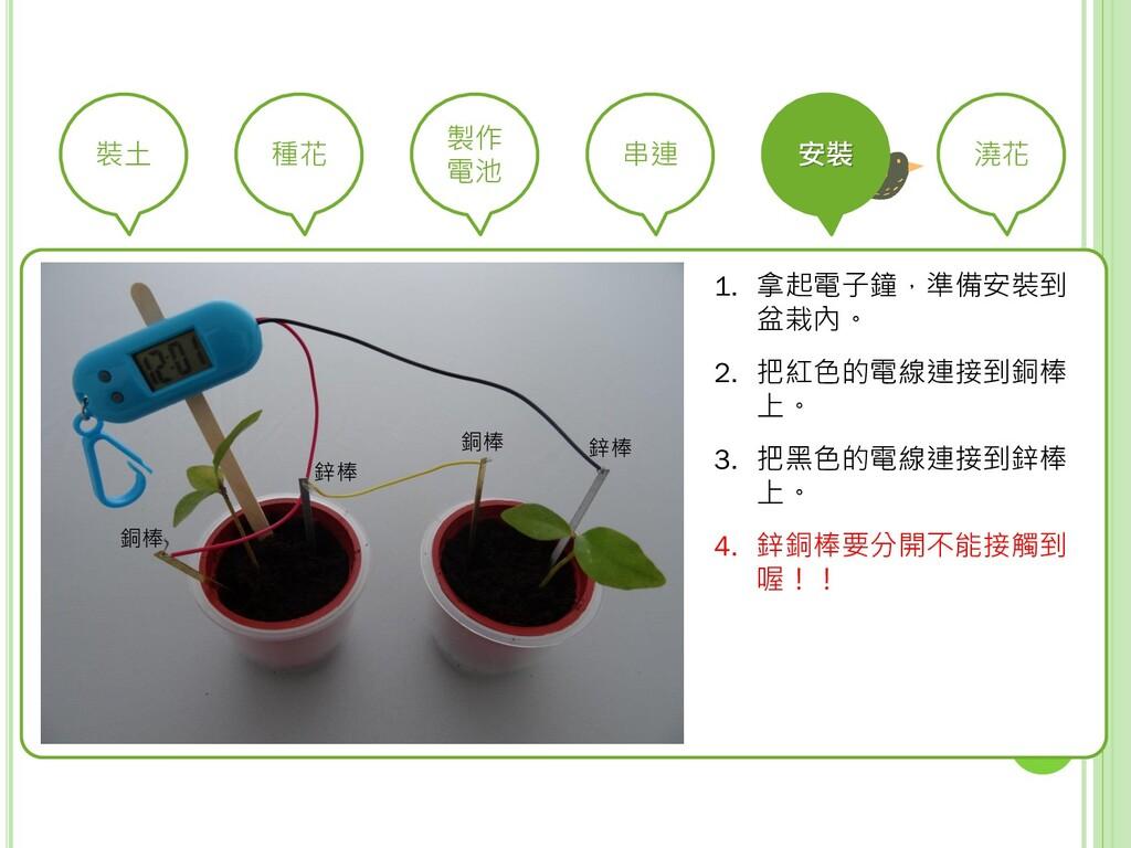 裝土 種花 製作 電池 串連 安裝 澆花 1. 拿起電子鐘,準備安裝到 盆栽內。 2. 把紅色...