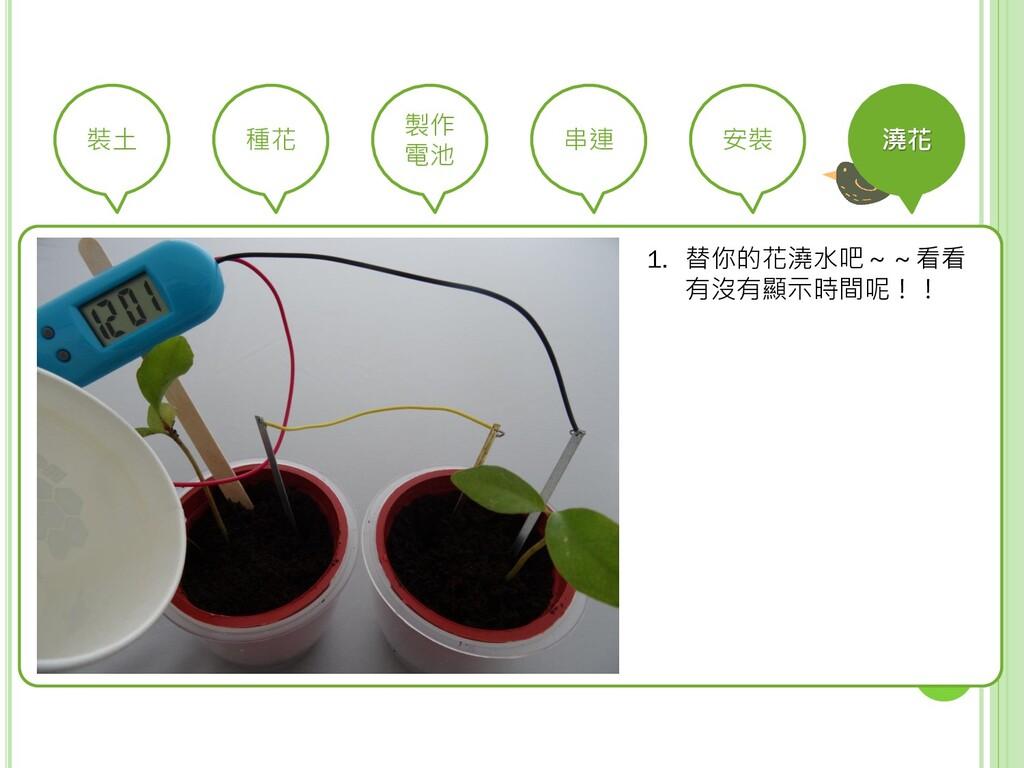 裝土 種花 製作 電池 串連 安裝 澆花 1. 替你的花澆水吧~~看看 有沒有顯示時間呢!!