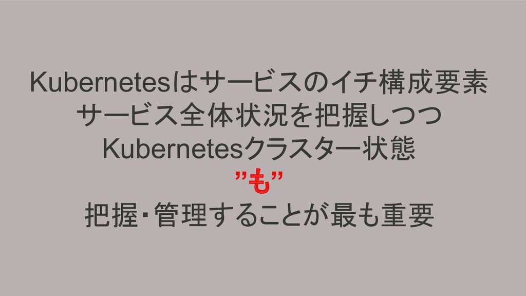 Kubernetesはサービスのイチ構成要素 サービス全体状況を把握しつつ Kubernete...