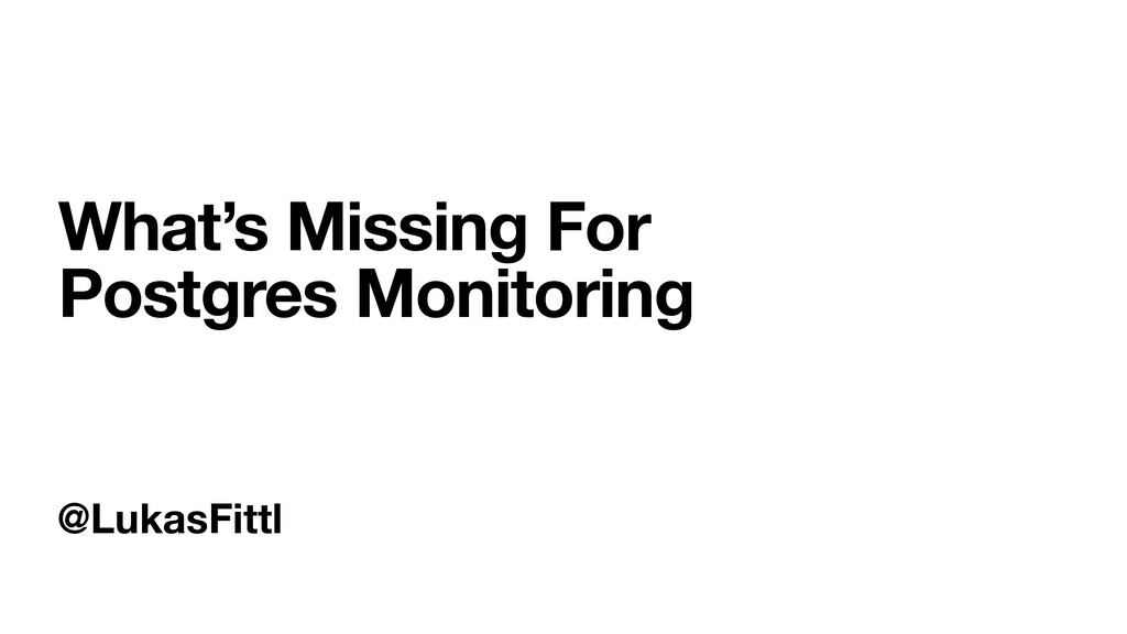 @LukasFittl What's Missing For Postgres Monitor...