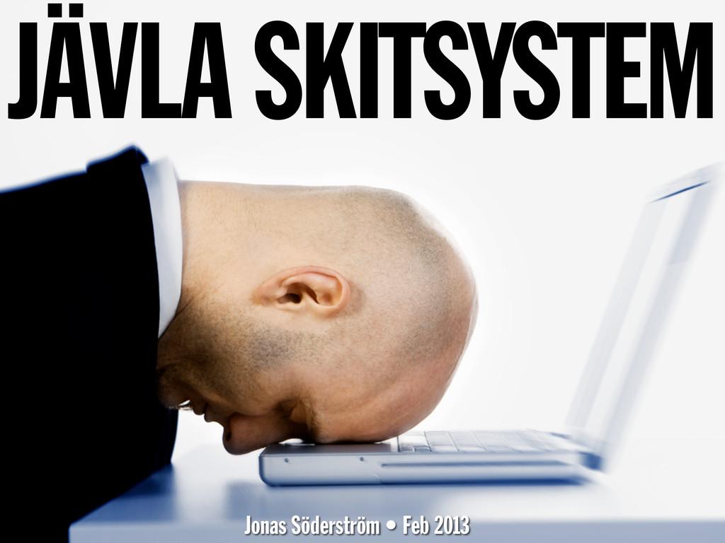JÄVLA SKITSYSTEM Jonas Söderström • Feb 2013