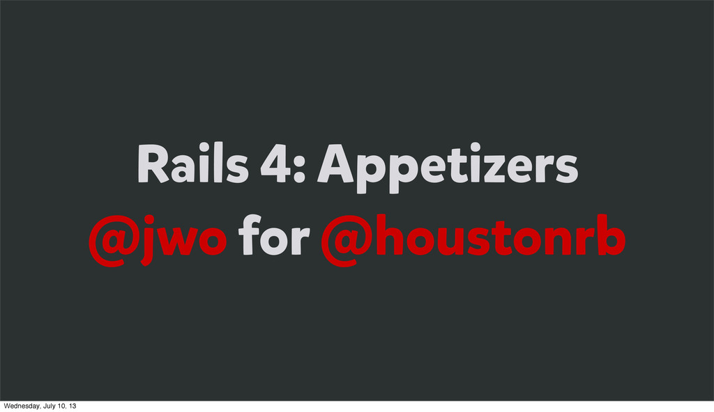 Rails 4: Appetizers @jwo for @houstonrb Wednesd...