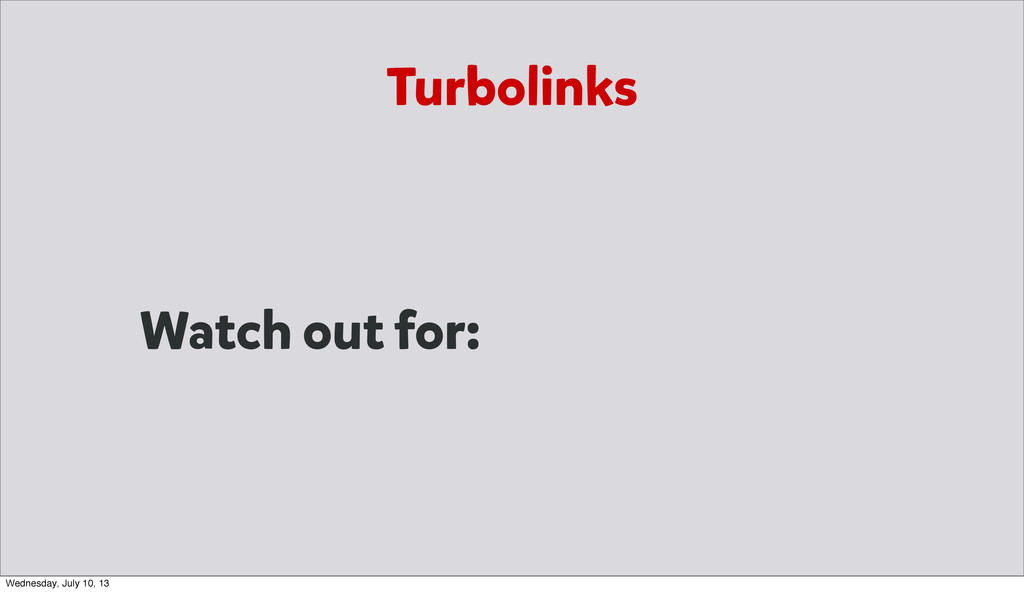 Watch out for: Turbolinks Wednesday, July 10, 13