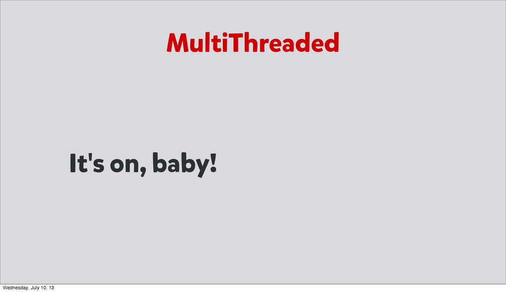 MultiThreaded It's on, baby! Wednesday, July 10...