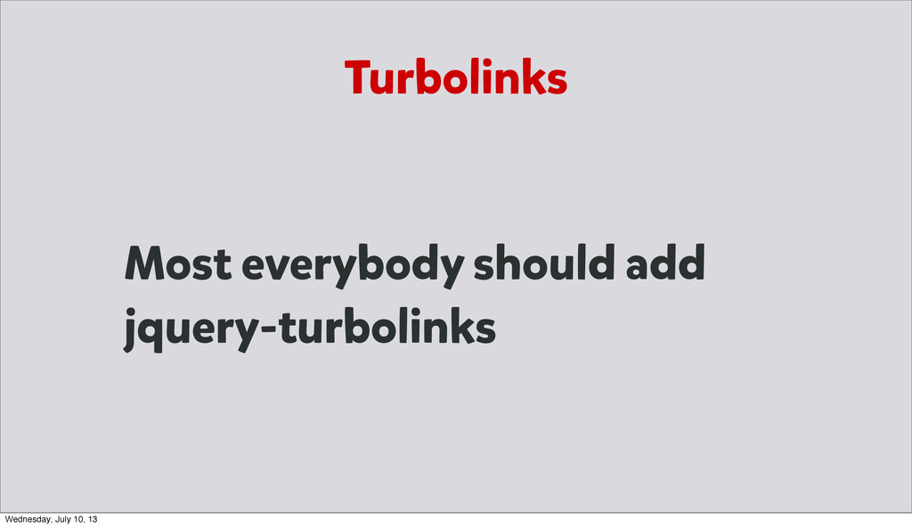 Most everybody should add jquery-turbolinks Tur...