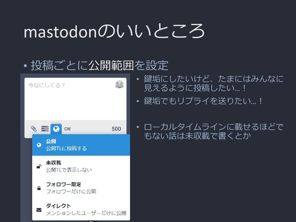 mastodonのいいところ • 投稿ごとに公開範囲を設定 • 鍵垢にしたいけど、たまにはみん...
